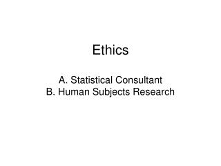 Ethics  A. Human Subjects Research B. Statistical Consultant