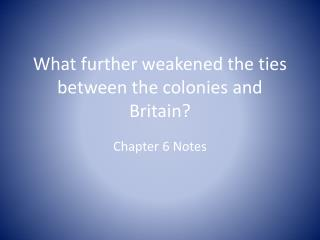 What further weakened the ties between the colonies and Britain?