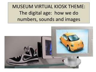 MUSEUM VIRTUAL KIOSK THEME: The digital age:  how we do numbers, sounds and images