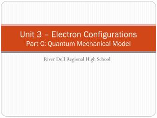 Unit 3 – Electron  Configurations Part  C: Quantum Mechanical Model
