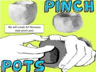 We will create Art Nouveau style pinch pots