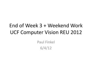 End of Week 3 + Weekend Work UCF Computer Vision REU 2012