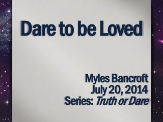 Dare to  be Loved Myles  Bancroft July  20,  2014 Series:  Truth or Dare
