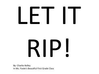 LET IT RIP!
