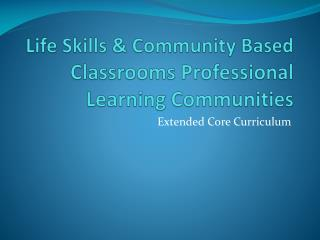 Life  Skills & Community Based  Classrooms Professional Learning Communities