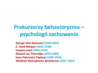 Prekursorzy  behavioryzmu  – psychologii zachowania