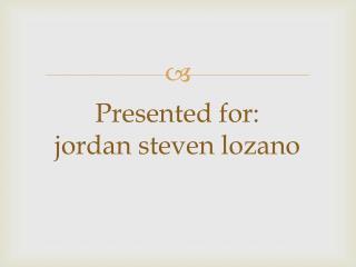 Presented for : jordan steven  lozano
