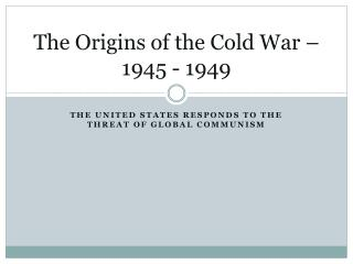 The Origins of the Cold War – 1945 - 1949