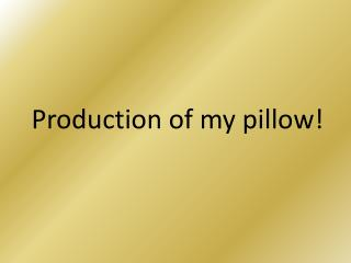 Production of my pillow!