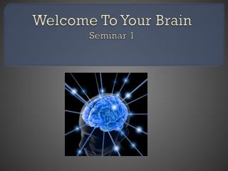 Welcome To Your Brain Seminar 1