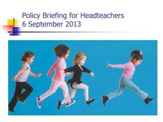 Policy Briefing for Headteachers 6 September 2013