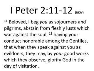 I Peter 2:11- 12 (NKJV)