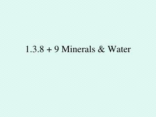 1.3.8 + 9 Minerals & Water