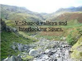 V-Shaped valleys and Interlocking Spurs.