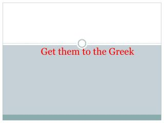 Get them to the Greek