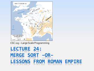Lecture  24: Merge Sort –or– Lessons from Roman Empire