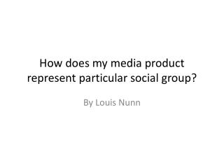 How does my media product represent particular social group?