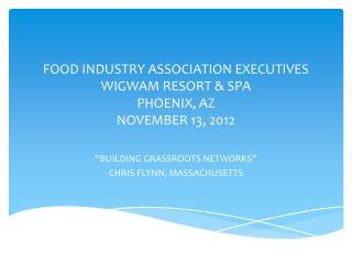 FOOD INDUSTRY ASSOCIATION EXECUTIVES WIGWAM RESORT & SPA PHOENIX, AZ NOVEMBER 13, 2012