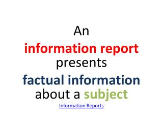 An  information report  presents  factual information  about a  subject Information Reports