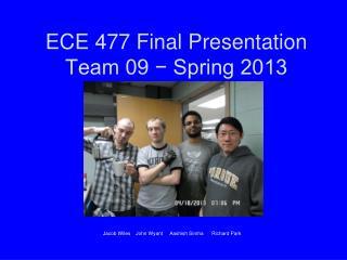 ECE 477 Final Presentation Team 09 − Spring 2013