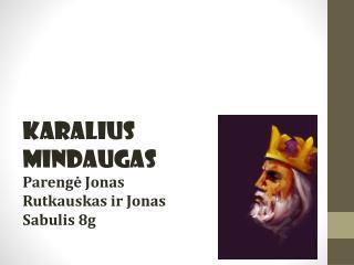 Karalius Mindaugas Parengė Jonas Rutkauskas ir Jonas Sabulis 8g