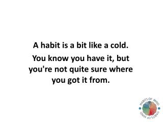 A  habit is a bit like a cold.