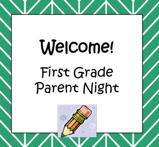 W elcome! First Grade Parent Night