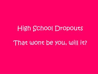 High School Dropouts  That wont be you, will it?