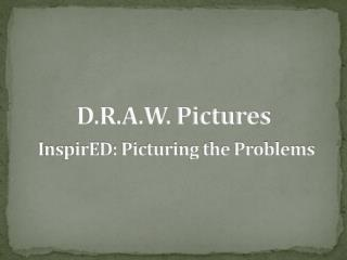 D.R.A.W. Pictures InspirED: Picturing the Problems