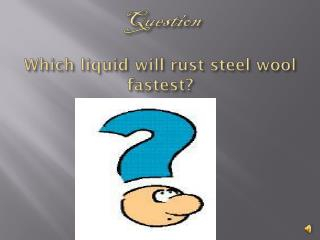 Question Which liquid will rust steel wool fastest?