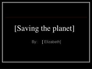 [Saving the planet]