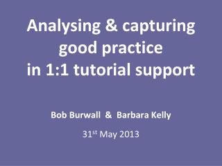 Analysing & capturing  good practice  in 1:1 tutorial support Bob Burwall  &  Barbara Kelly
