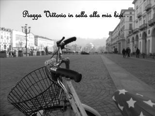 Piazza Vittorio in sella alla mia  bici…