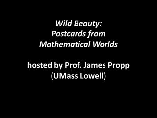 Wild Beauty:  Postcards  from  Mathematical  Worlds hosted by Prof. James  Propp  (UMass Lowell)