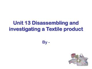 Unit 13 Disassembling and investigating a Textile product