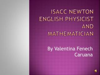 Isacc Newton  English physicist and Mathematician