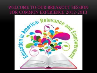 Welcome to our Breakout Session for Common Experience 2012-2013