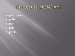The test is MONDAY!