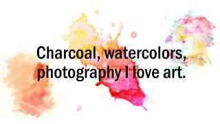 Charcoal, watercolors, photography I love art.