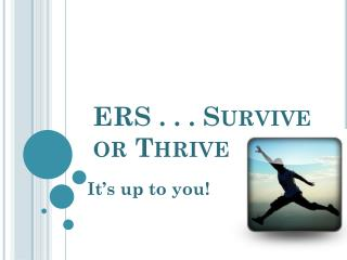 ERS . . . Survive or Thrive