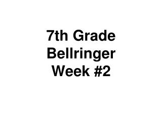 7th Grade  Bellringer Week #2