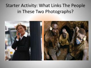 Starter Activity: What Links The People in These Two Photographs?