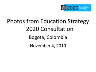 Photos from Education Strategy 2020 Consultation Bogota, Colombia November 4, 2010