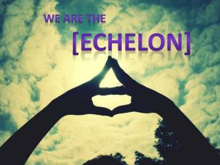 We are the  [echelon]