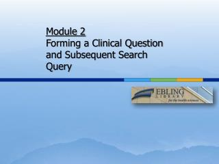 Module  2 F orming a Clinical  Q uestion and Subsequent Search Query