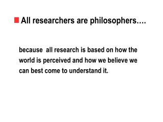 All researchers are philosophers….