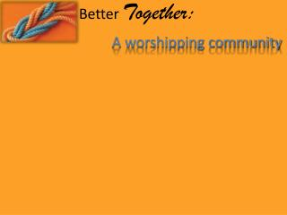 Better  Together: A worshipping community