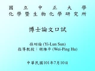 國立中正大學 化學暨生物化學研究所 博士論文口試 孫翊倫 (Yi-Lun Sun) 指導教授:胡維平  (Wei-Ping Hu) 中華民國 101 年 7 月 10 日