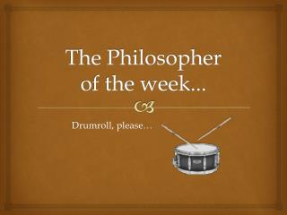 The Philosopher  of the week...