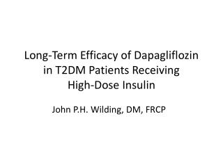 Long -Term  Efficacy of Dapagliflozin in T2DM Patients Receiving  High-Dose Insulin